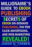 Millionaire's Guide to eBook Publishing. Secrets of eBook on Demand Publishing, Pay per Click Advertising, and Web Marketing Revealed!, Jason Farber, 1411672607