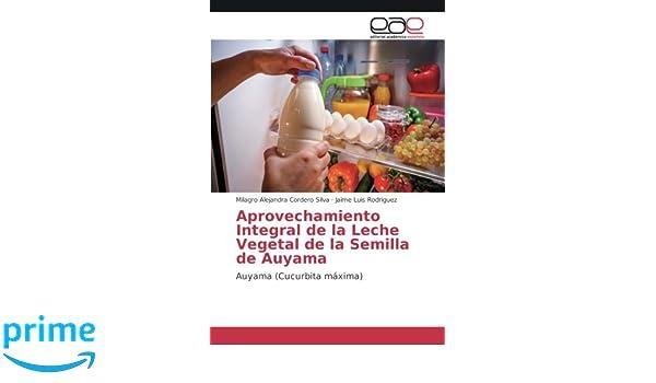 Aprovechamiento Integral de la Leche Vegetal de la Semilla de Auyama: Auyama (Cucurbita máxima) (Spanish Edition): Milagro Alejandra Cordero Silva, ...