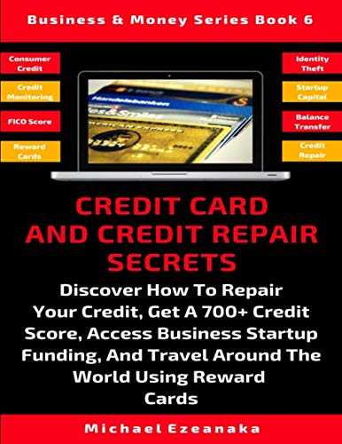 Credit Card And Credit Repair Secrets: Discover How To Repair Your Credit, Get A 700+ Credit Score, Access Business Startup Funding, And Travel Around … Using Reward Cards (Business & Money Series)
