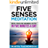 Meditation: Five Senses Meditation: Create a Stress-Free and Mindful Lifestyle in Five Minutes a Day (Meditation, Mindfulness & Healing Book 3)
