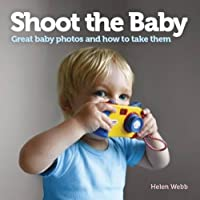 Shoot the Baby: Great Baby Photos and How to Take Them