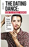 img - for The Dating Dance: How to Attract Women. Dating Advice for Men, Written by a Woman: Discover how to talk to girls, how to get a girlfriend and succeed in dating book / textbook / text book