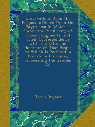 Observations Upon the Plagues Inflicted Upon the Egyptians: In Which Is Shewn the Peculiarity of Those Judgments, and Their Correspondence with the ... Discourse, Concerning the Grecian Co ebook