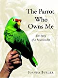 The Parrot Who Owns Me: The Story of a Relationship by Joanna Burger (2001-11-07)
