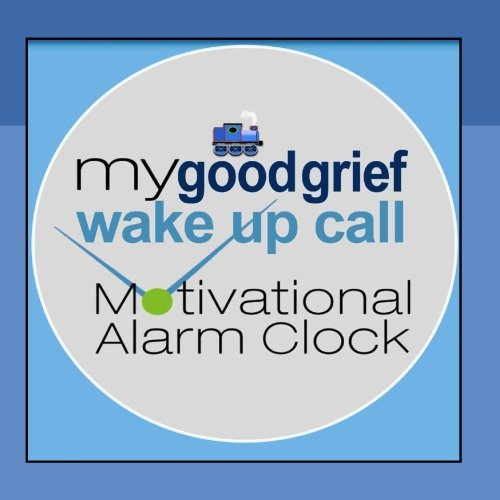 My Good Grief Wake Up Call(tm) Motivational Alarm Clock(r) Messages (Also See Free Iphone App)