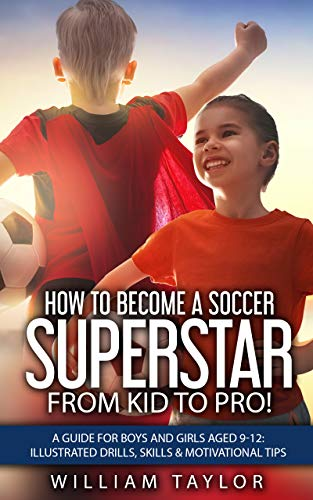 How to Become a Soccer Superstar: From Kid to Pro!: A Guide for Boys and Girls aged 9-12: Illustrated drills, Skills & Motivational Tips por William Taylor