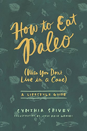 How to Eat Paleo: (when You Don't Live in a Cave) [Cynthia Spivey] (Tapa Blanda)