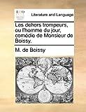Les Dehors Trompeurs, Ou L'Homme du Jour, Comédie de Monsieur de Boissy, M. De Boissy, 1170645356