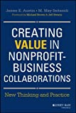 Creation Value in Nonprofit-Business Collaborations : New Thinking and Practice, Austin, James E. and Seitanidi, M. May, 1118531132