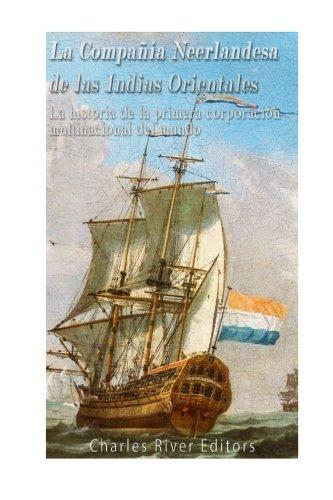 La Compañia Neerlandesa de las Indias Orientales: La historia de la primera corporacion multinacional del mundo (Spanish Edition) [Charles River Editors] (Tapa Blanda)