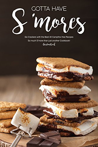 Gotta Have S'mores: Go Crackers with the Best 40 Campfire-free Recipes - So much S'more than just another Cookbook! by Gordon Rock