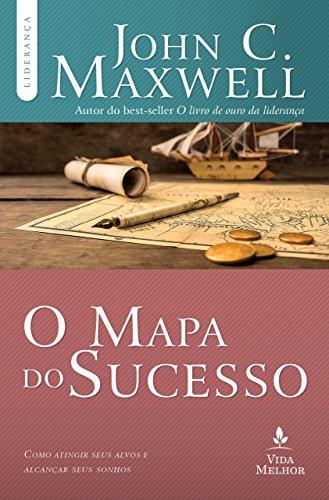 O mapa do sucesso: Como atingir seus alvos e alcançar seus sonhos (Coleção Liderança com John C. Maxwell)