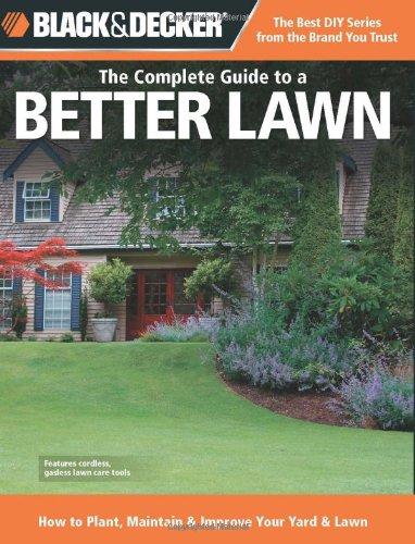 Black & Decker The Complete Guide to a Better Lawn: How to Plant, Maintain & Improve Your Yard & Lawn (Black & Decker Complete Guide)
