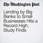 Lending by Big Banks to Small Businesses Hits a Record High, Study Finds | Gene Marks