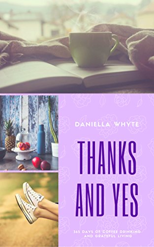 Thanks and Yes: 365 Days of Coffee Drinking and Grateful Living by [Whyte, Daniella]