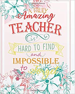 A Truly Amazing Teacher Is Hard To Find And Impossible To Forget