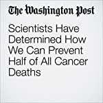 Scientists Have Determined How We Can Prevent Half of All Cancer Deaths | Carolyn Y. Johnson