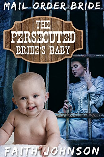 Mail Order Bride: The Persecuted Bride's Baby: Clean and Wholesome Western Historical Romance (Frontier Babies and Brides Series Book 6)