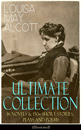 LOUISA MAY ALCOTT Ultimate Collection: 16 Novels & 150+ Short Stories, Plays and Poems (Illustrated): Little Women, Good Wives, Little Men, Jo's Boys. The Abbot's Ghost, A Garland for Girls…