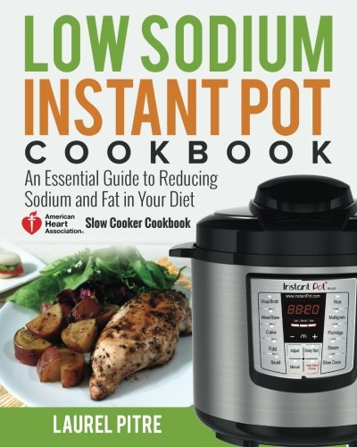 Low Sodium Instant Pot Cookbook: An Essential Guide to Reducing Sodium and Fat in Your Diet (American Heart Association Slow Cooker Cookbook) by Laurel Pitre