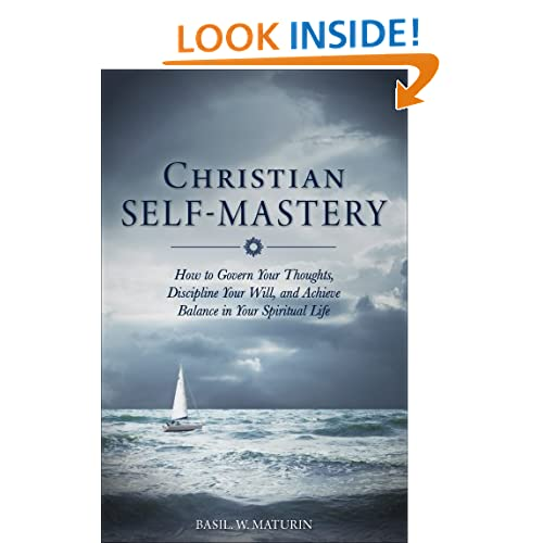 Christian Self-Mastery: How to Govern Your Thoughts, Discipline Your Will, and Achieve Balance in Your Spiritual Life B. W. Maturin