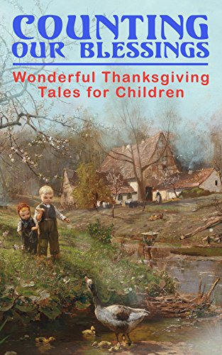 Counting Our Blessings: Wonderful Thanksgiving Tales for Children: 44 Stories: The First Thanksgiving, The Thanksgiving Goose,  Aunt Susanna's Thanksgiving ... Club, The Thanksgiving of the Wazir...