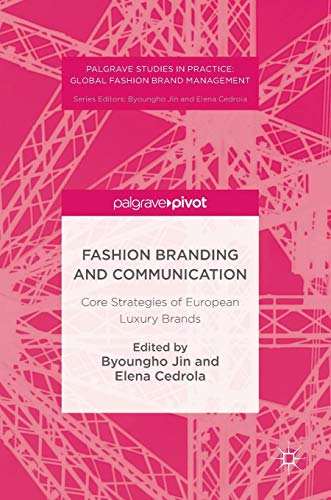 Fashion Branding and Communication: Core Strategies of European Luxury Brands (Palgrave Studies in Practice: Global Fash