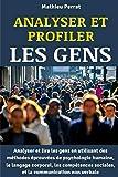 Analyser et profiler les gens : Analyser et lire les gens en utilisant des méthodes éprouvées de psychologie humaine, le langage corporel, les ... la communication non verbale (French Edition)