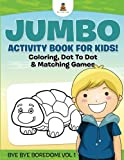 Jumbo Activity Book for Kids! Coloring, Dot To Dot and Matching Games | Bye Bye Boredom! Vol 1