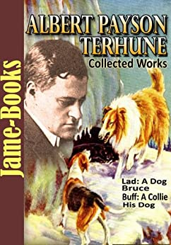 Albert Payson Terhune's Collected Works: 7 Works, Lad: A Dog, Bruce, Buff: A Collie and other dog-stories, Plus More! by [Terhune, Albert Payson ]