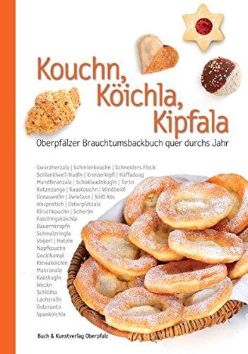 Kouchn, Köichla, Kipfala: Oberpfälzer Brauchtumsbackbuch quer durchs Jahr