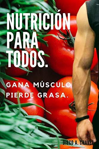Nutrición para todos.: Gana Músculo y Pierde Grasa.