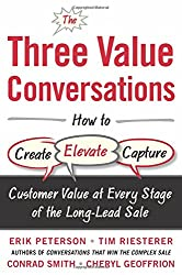 The Three Value Conversations: How to Create, Elevate, and Capture Customer Value at Every Stage of the Long-Lead Sale (Business Books)