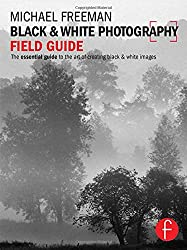 Black and White Photography Field Guide: The essential guide to the art of creating black & white images