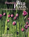 Discovering Wild Plants: Alaska, Western Canada, The Northwest by Janice Schofield Eaton (2003-06-01)