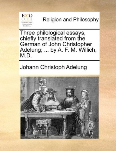 Download Three philological essays, chiefly translated from the German of John Christopher Adelung; ... by A. F. M. Willich, M.D. ebook