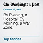 By Evening, a Hospital. By Morning, a War Zone. | Tim Craig,Missy Ryan,Thomas Gibbons-Neff
