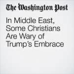 In Middle East, Some Christians Are Wary of Trump's Embrace | Kareem Fahim,Loveday Morris