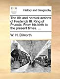 The Life and Heroick Actions of Frederick III King of Prussia from His Birth to the Present Times, W. H. Dilworth, 1140652397