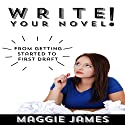 Write Your Novel! From Getting Started to First Draft Audiobook by Maggie James Narrated by Alexander Doddy