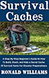 Survival Caches: A Step-By-Step Beginner's Guide On How To Build, Stash, and Hide a Cache of Survival Items For Disaster Preparedness