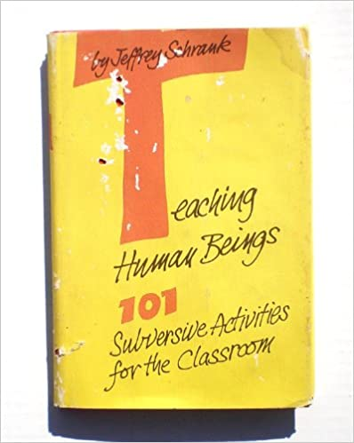 Teaching Human Beings 101 Subversive Activities For The Classroom Jeffrey Schrank 9780807031766 Amazon Books