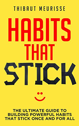 Habits That Stick: The Ultimate Guide To Building Powerful Habits That Stick Once and For All (FREE WORKBOOK INCLUDED) by [Meurisse, Thibaut]
