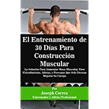 El Entrenamiento de 30 Días Para Construcción Muscular: La Solución Para Aumentar Masa Muscular, Para Fisiculturistas, Atletas, y Personas Que Solo Desean Mejorar Su Cuerpo (Spanish Edition)