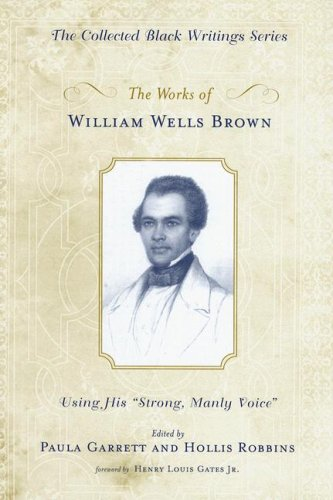The Works of William Wells Brown: Using His Strong, Manly Voice (Collected Black Writings)