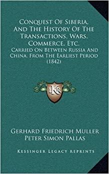 Conquest of Siberia, and the History of the Transactions, Wars, Commerce, Etc.: Carried on Between Russia and China, from the Earliest Period (1842)