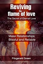 REVIVING THE FLAME OF LOVE: THE SECRET OF ETERNAL LOVE: MAKE RELATIONSHIPS BLISSFUL AND RELIABLE (RELATIONSHIP BOOKS BOOK 1)