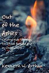 Out of the Ashes: Constructive Theology  for Those Burned Out on Christianity