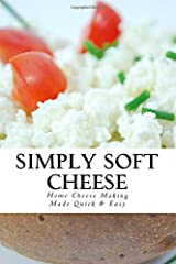 Simply Soft Cheese: Cheese Making Made Quick & Easy