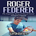 Roger Federer: The Inspiring Story of One of Tennis' Greatest Legends Audiobook by Clayton Geoffreys Narrated by  Johnny Robinson of Earthwalker Studios